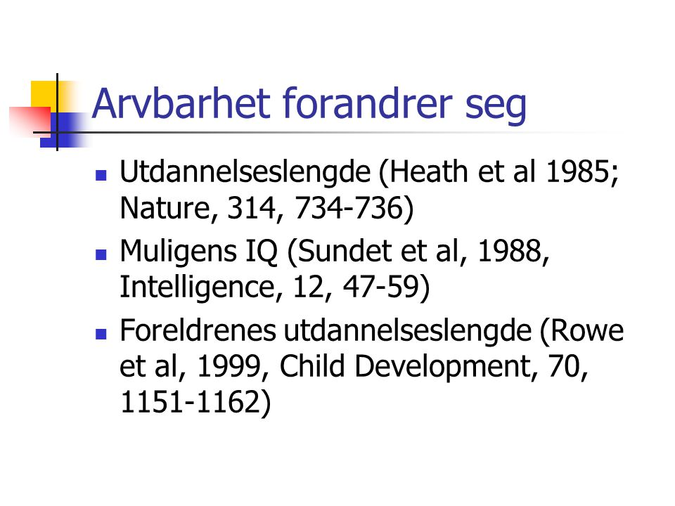 Arvbarhet forandrer seg Utdannelseslengde (Heath et al 1985; Nature, 314, 734-736) Muligens IQ (Sundet et al, 1988, Intelligence, 12, 47-59) Foreldrenes utdannelseslengde (Rowe et al, 1999, Child Development, 70, 1151-1162)