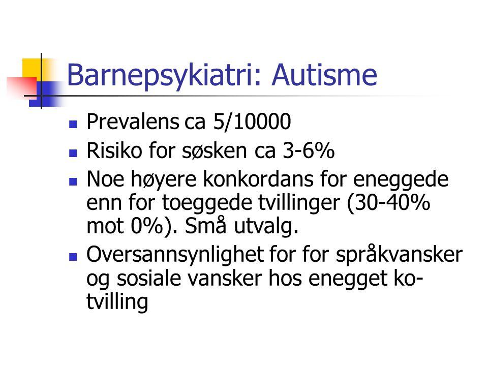 Barnepsykiatri: Autisme Prevalens ca 5/10000 Risiko for søsken ca 3-6% Noe høyere konkordans for eneggede enn for toeggede tvillinger (30-40% mot 0%).