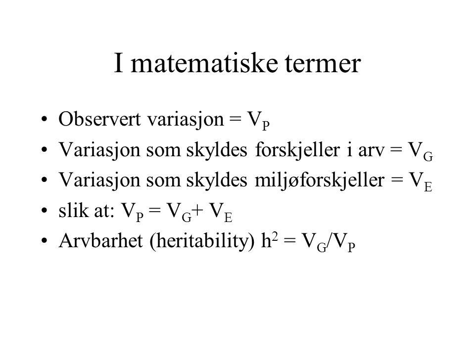 I matematiske termer Observert variasjon = V P Variasjon som skyldes forskjeller i arv = V G Variasjon som skyldes miljøforskjeller = V E slik at: V P = V G + V E Arvbarhet (heritability) h 2 = V G /V P