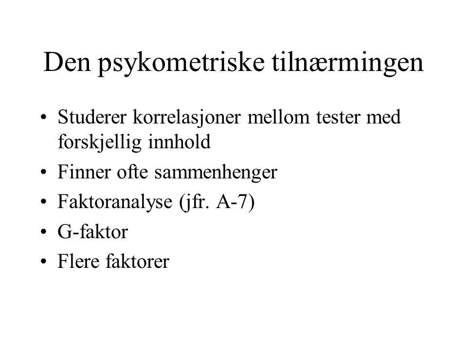 Den psykometriske tilnærmingen Studerer korrelasjoner mellom tester med forskjellig innhold Finner ofte sammenhenger Faktoranalyse (jfr.