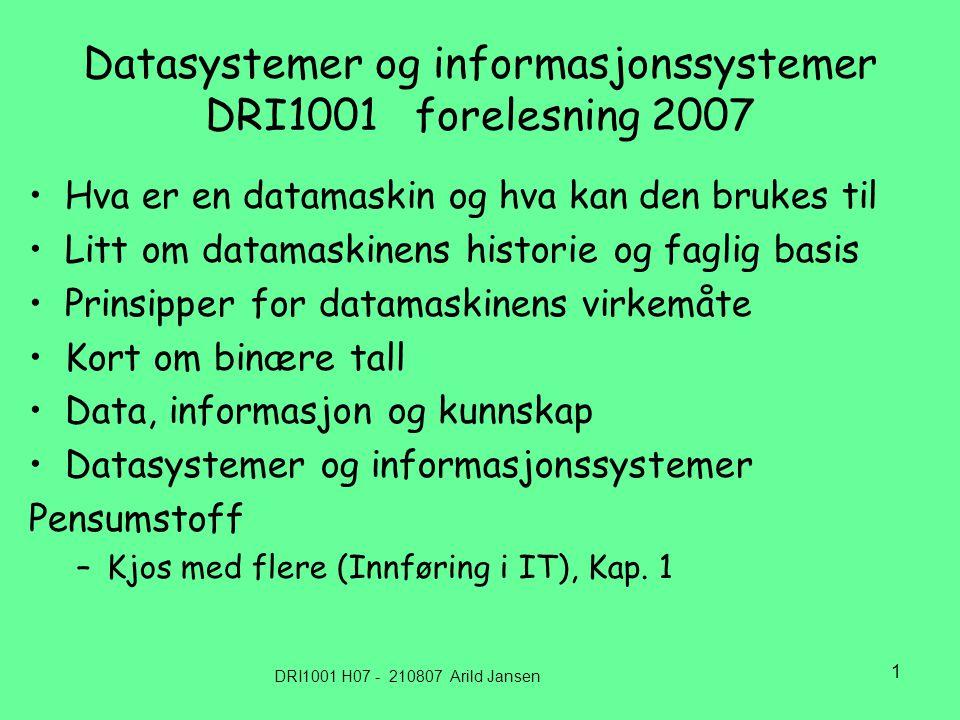 DRI1001 H07 - 210807 Arild Jansen 1 Datasystemer og informasjonssystemer DRI1001 forelesning 2007 Hva er en datamaskin og hva kan den brukes til Litt om datamaskinens historie og faglig basis Prinsipper for datamaskinens virkemåte Kort om binære tall Data, informasjon og kunnskap Datasystemer og informasjonssystemer Pensumstoff –Kjos med flere (Innføring i IT), Kap.