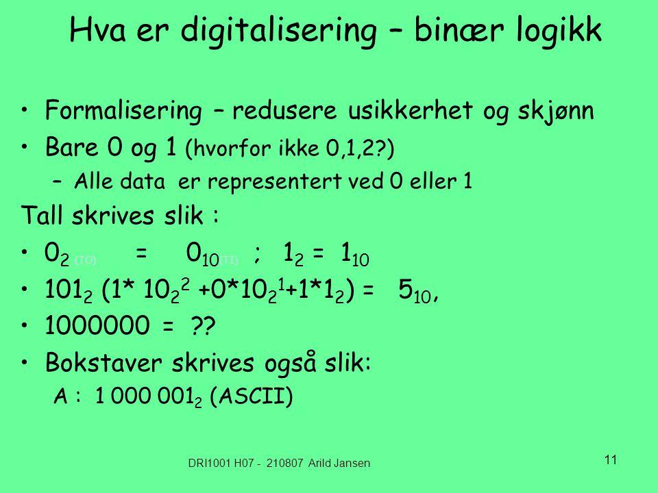 DRI1001 H07 - 210807 Arild Jansen 11 Hva er digitalisering – binær logikk Formalisering – redusere usikkerhet og skjønn Bare 0 og 1 (hvorfor ikke 0,1,2 ) –Alle data er representert ved 0 eller 1 Tall skrives slik : 0 2 (TO) = 0 10 (TI ) ; 1 2 = 1 10 101 2 (1* 10 2 2 +0*10 2 1 +1*1 2 ) = 5 10, 1000000 = .