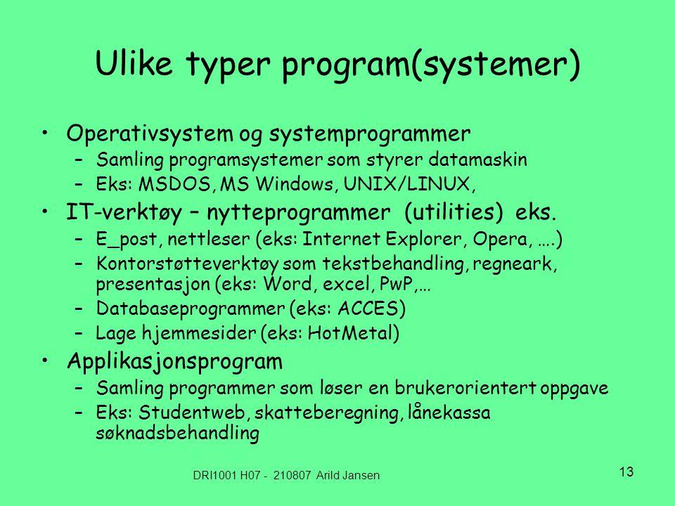 DRI1001 H07 - 210807 Arild Jansen 13 Ulike typer program(systemer) Operativsystem og systemprogrammer –Samling programsystemer som styrer datamaskin –Eks: MSDOS, MS Windows, UNIX/LINUX, IT-verktøy – nytteprogrammer (utilities) eks.
