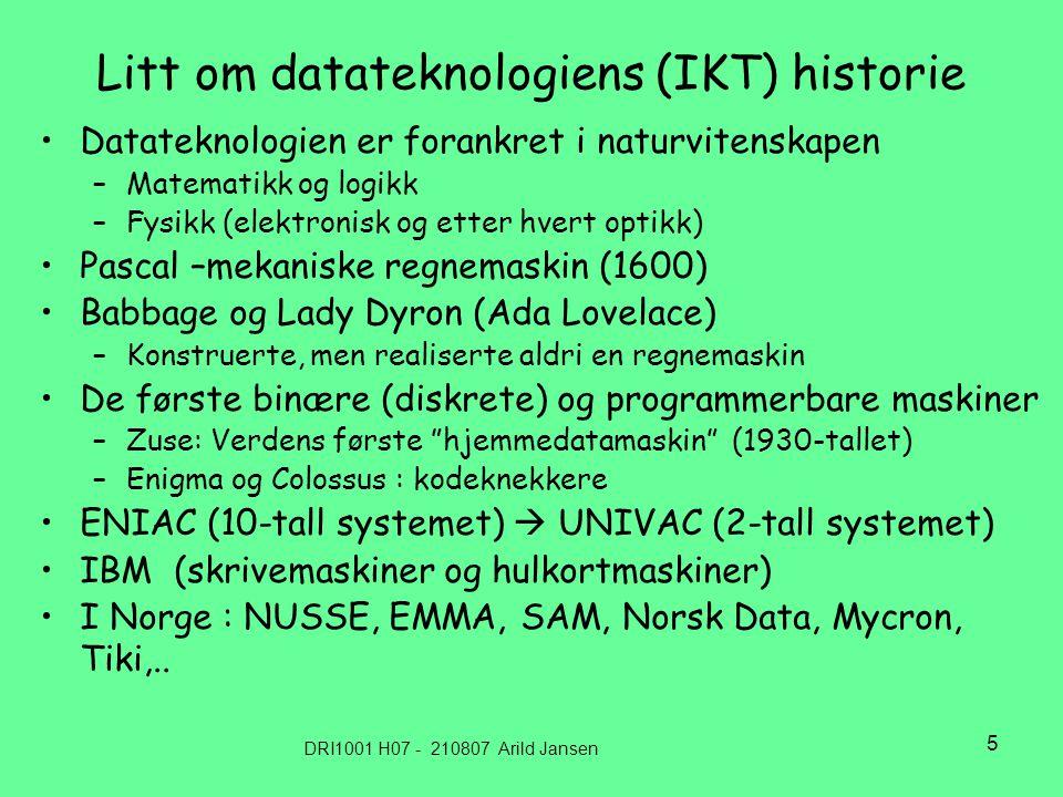 DRI1001 H07 - 210807 Arild Jansen 5 Litt om datateknologiens (IKT) historie Datateknologien er forankret i naturvitenskapen –Matematikk og logikk –Fysikk (elektronisk og etter hvert optikk) Pascal –mekaniske regnemaskin (1600) Babbage og Lady Dyron (Ada Lovelace) –Konstruerte, men realiserte aldri en regnemaskin De første binære (diskrete) og programmerbare maskiner –Zuse: Verdens første hjemmedatamaskin (1930-tallet) –Enigma og Colossus : kodeknekkere ENIAC (10-tall systemet)  UNIVAC (2-tall systemet) IBM (skrivemaskiner og hulkortmaskiner) I Norge : NUSSE, EMMA, SAM, Norsk Data, Mycron, Tiki,..