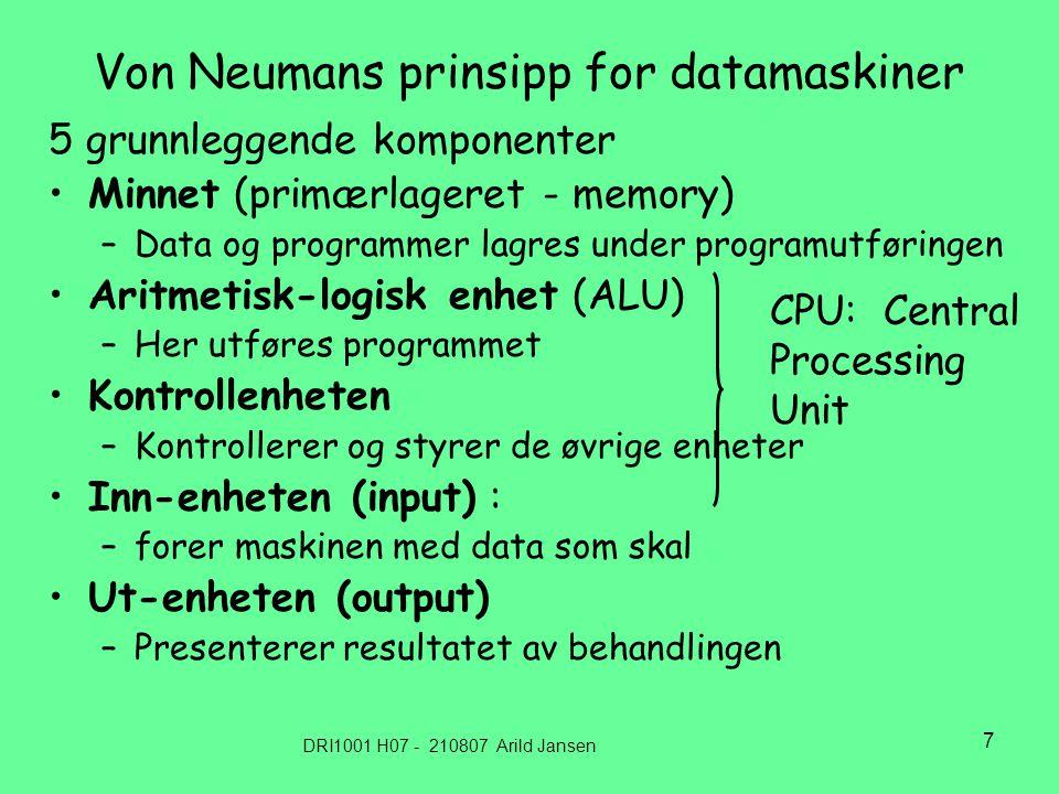 DRI1001 H07 - 210807 Arild Jansen 7 Von Neumans prinsipp for datamaskiner 5 grunnleggende komponenter Minnet (primærlageret - memory) –Data og programmer lagres under programutføringen Aritmetisk-logisk enhet (ALU) –Her utføres programmet Kontrollenheten –Kontrollerer og styrer de øvrige enheter Inn-enheten (input) : –forer maskinen med data som skal Ut-enheten (output) –Presenterer resultatet av behandlingen CPU: Central Processing Unit