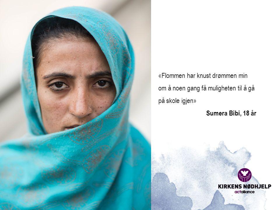 «Flommen har knust drømmen min om å noen gang få muligheten til å gå på skole igjen» Sumera Bibi, 18 år