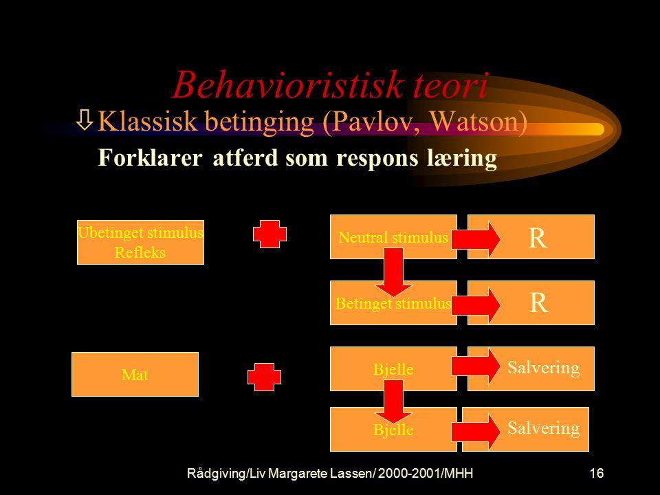 Rådgiving/Liv Margarete Lassen/ 2000-2001/MHH16 Behavioristisk teori òKlassisk betinging (Pavlov, Watson) Forklarer atferd som respons læring Ubetinget stimulus Refleks Betinget stimulus Neutral stimulus Bjelle Mat Bjelle R R Salvering