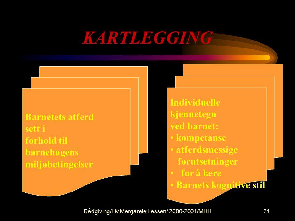 Rådgiving/Liv Margarete Lassen/ 2000-2001/MHH21 KARTLEGGING Barnetets atferd sett i forhold til barnehagens miljøbetingelser Individuelle kjennetegn ved barnet: kompetanse atferdsmessige forutsetninger for å lære Barnets kognitive stil