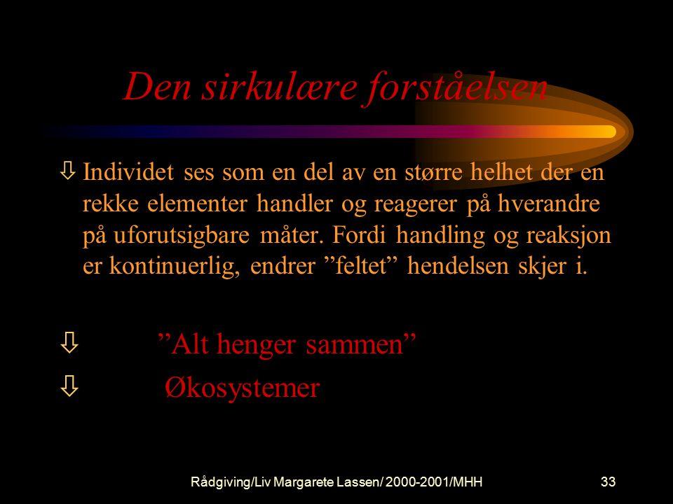 Rådgiving/Liv Margarete Lassen/ 2000-2001/MHH33 Den sirkulære forståelsen òIndividet ses som en del av en større helhet der en rekke elementer handler og reagerer på hverandre på uforutsigbare måter.