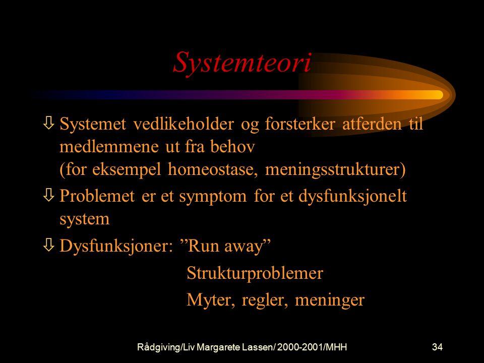 Rådgiving/Liv Margarete Lassen/ 2000-2001/MHH34 Systemteori òSystemet vedlikeholder og forsterker atferden til medlemmene ut fra behov (for eksempel homeostase, meningsstrukturer) òProblemet er et symptom for et dysfunksjonelt system òDysfunksjoner: Run away Strukturproblemer Myter, regler, meninger