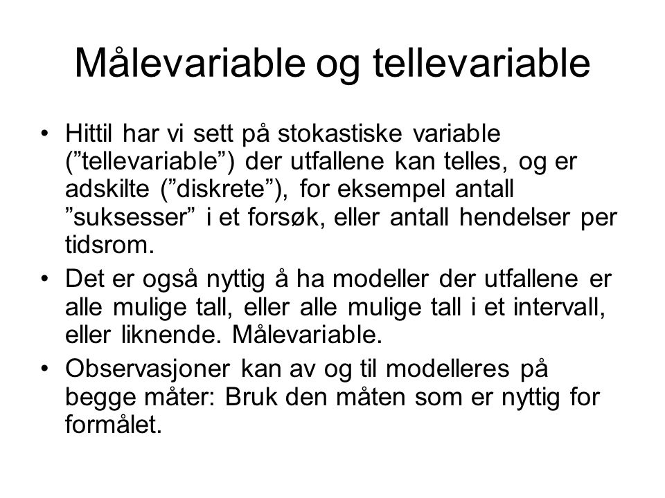 "Målevariable og tellevariable Hittil har vi sett på stokastiske variable (""tellevariable"") der utfallene kan telles, og er adskilte (""diskrete""), for"