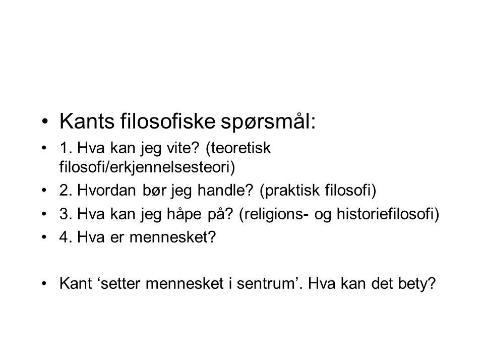 Kants filosofiske spørsmål: 1. Hva kan jeg vite? (teoretisk filosofi/erkjennelsesteori) 2. Hvordan bør jeg handle? (praktisk filosofi) 3. Hva kan jeg