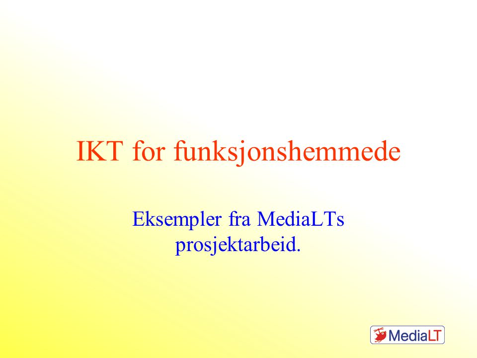 IKT for funksjonshemmede Eksempler fra MediaLTs prosjektarbeid.