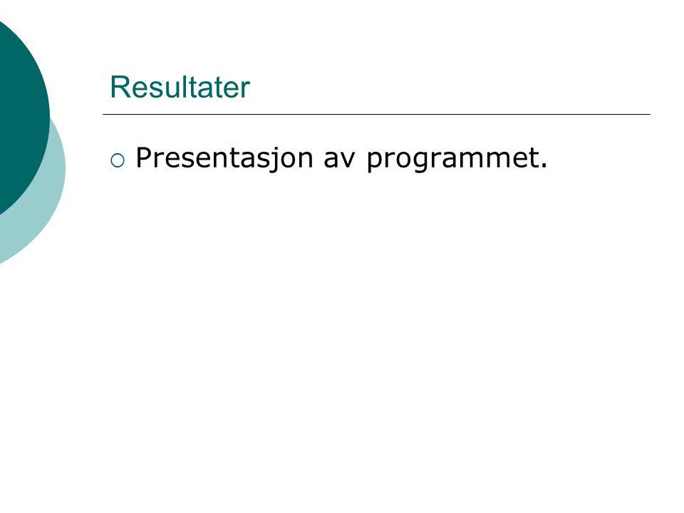Resultater  Presentasjon av programmet.