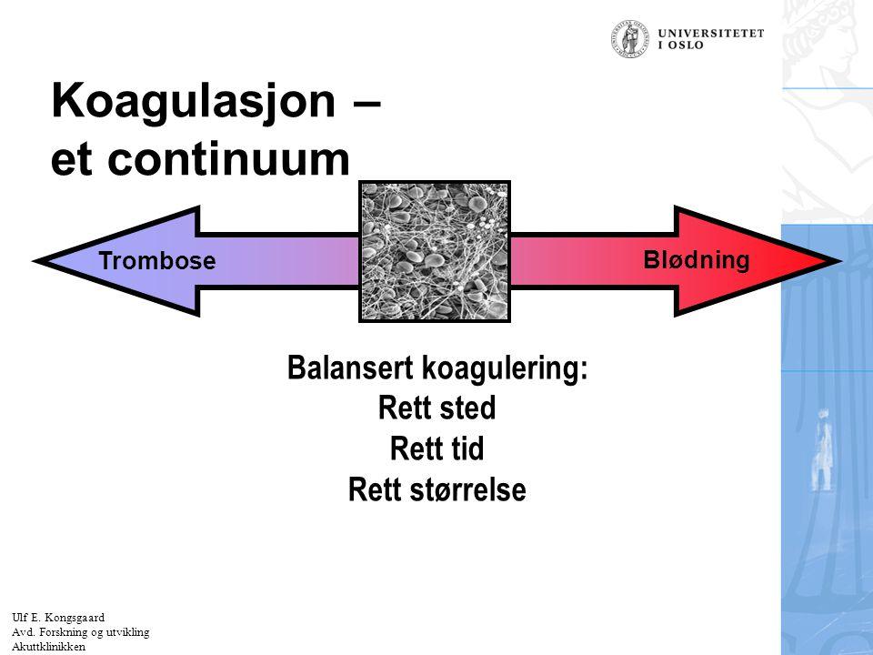 Felt for signatur (enhet, navn og tittel) Koagulasjon – et continuum Blødning Trombose Balansert koagulering: Rett sted Rett tid Rett størrelse Ulf E.