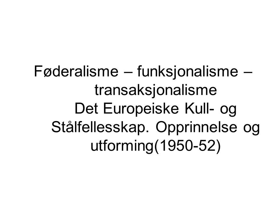 Føderalisme – funksjonalisme – transaksjonalisme Det Europeiske Kull- og Stålfellesskap. Opprinnelse og utforming(1950-52)