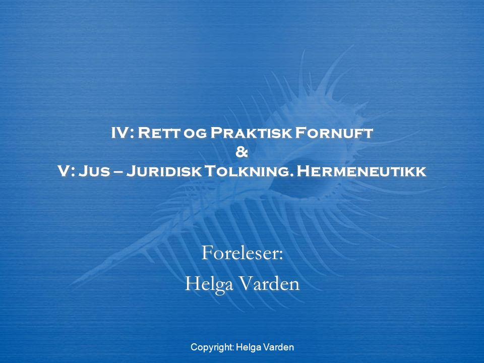 Copyright: Helga Varden IV: Rett og Praktisk Fornuft & V: Jus – Juridisk Tolkning. Hermeneutikk Foreleser: Helga Varden Foreleser: Helga Varden