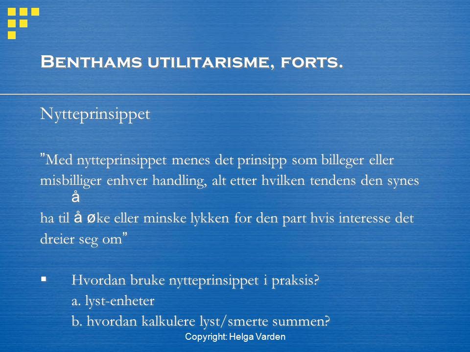 "Copyright: Helga Varden Benthams utilitarisme, forts. Nytteprinsippet "" Med nytteprinsippet menes det prinsipp som billeger eller misbilliger enhver h"