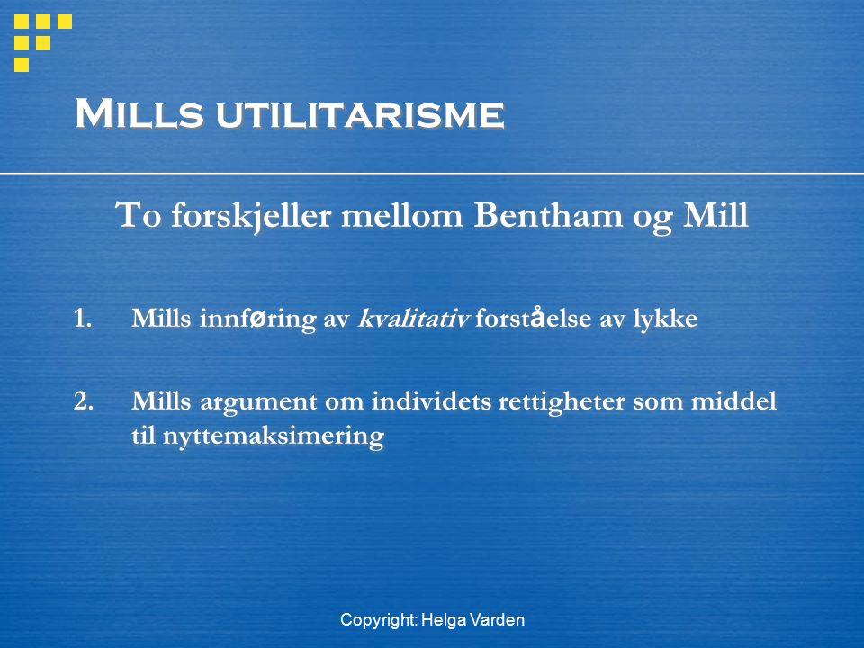 Copyright: Helga Varden Mills utilitarisme To forskjeller mellom Bentham og Mill 1.Mills innf ø ring av kvalitativ forst å else av lykke 2. Mills argu
