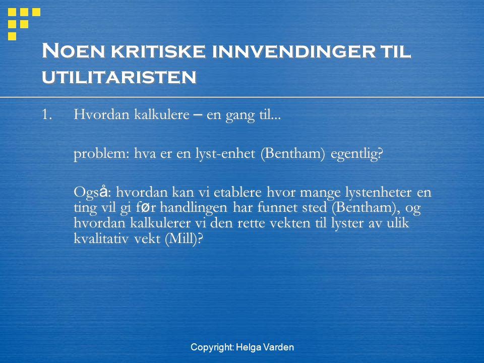 Copyright: Helga Varden Noen kritiske innvendinger til utilitaristen 1. Hvordan kalkulere – en gang til... problem: hva er en lyst-enhet (Bentham) ege