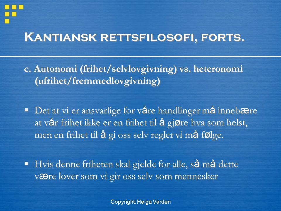 Copyright: Helga Varden Kantiansk rettsfilosofi, forts. c. Autonomi (frihet/selvlovgivning) vs. heteronomi (ufrihet/fremmedlovgivning)  Det at vi er