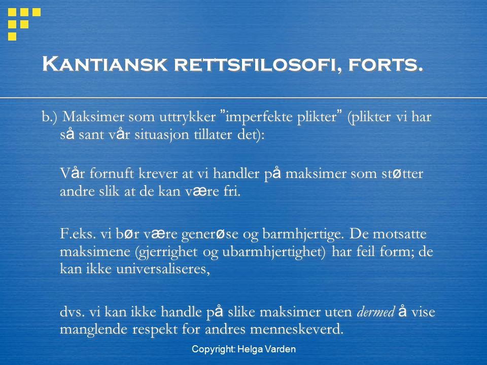 """Copyright: Helga Varden Kantiansk rettsfilosofi, forts. b.) Maksimer som uttrykker """" imperfekte plikter """" (plikter vi har s å sant v å r situasjon til"""