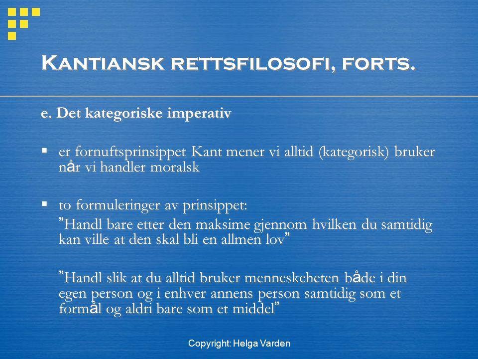 Copyright: Helga Varden Kantiansk rettsfilosofi, forts. e. Det kategoriske imperativ  er fornuftsprinsippet Kant mener vi alltid (kategorisk) bruker