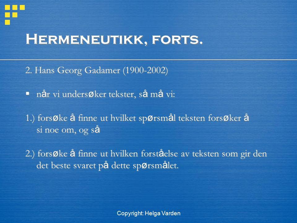Copyright: Helga Varden Hermeneutikk, forts. 2. Hans Georg Gadamer (1900-2002)  n å r vi unders ø ker tekster, s å m å vi: 1.) fors ø ke å finne ut h