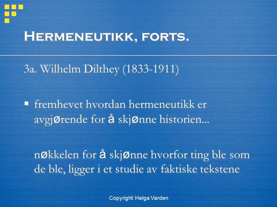 Copyright: Helga Varden Hermeneutikk, forts. 3a. Wilhelm Dilthey (1833-1911)  fremhevet hvordan hermeneutikk er avgj ø rende for å skj ø nne historie