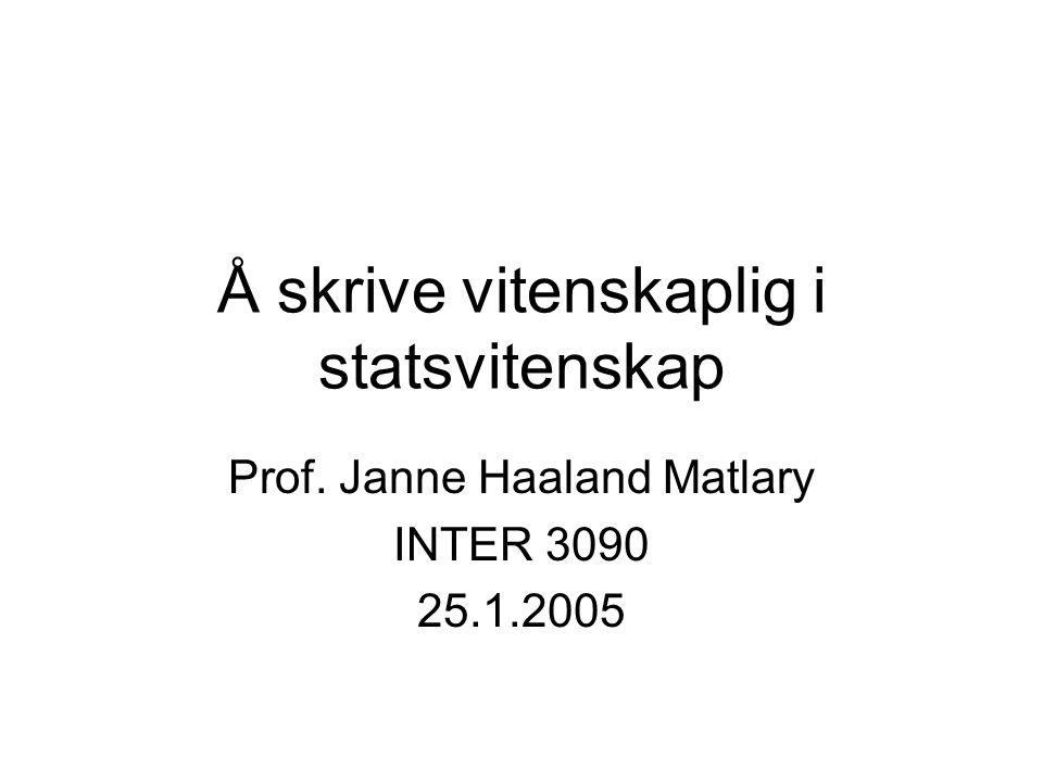 Å skrive vitenskaplig i statsvitenskap Prof. Janne Haaland Matlary INTER 3090 25.1.2005