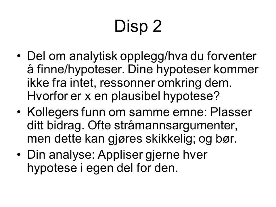 Disp 2 Del om analytisk opplegg/hva du forventer å finne/hypoteser. Dine hypoteser kommer ikke fra intet, ressonner omkring dem. Hvorfor er x en plaus