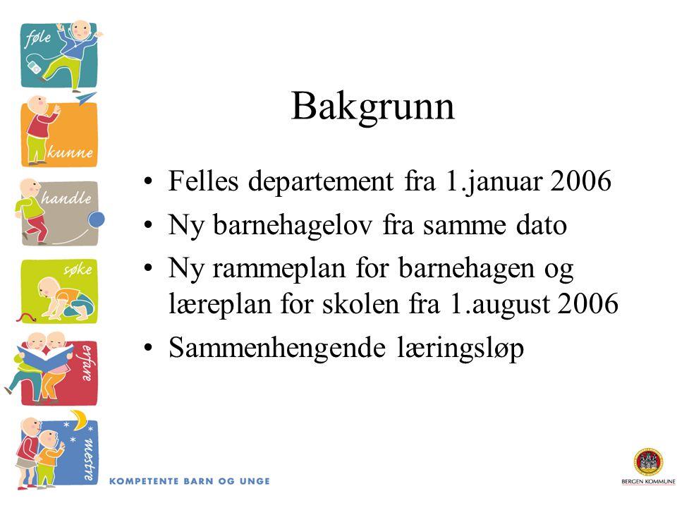 Bakgrunn Felles departement fra 1.januar 2006 Ny barnehagelov fra samme dato Ny rammeplan for barnehagen og læreplan for skolen fra 1.august 2006 Sammenhengende læringsløp