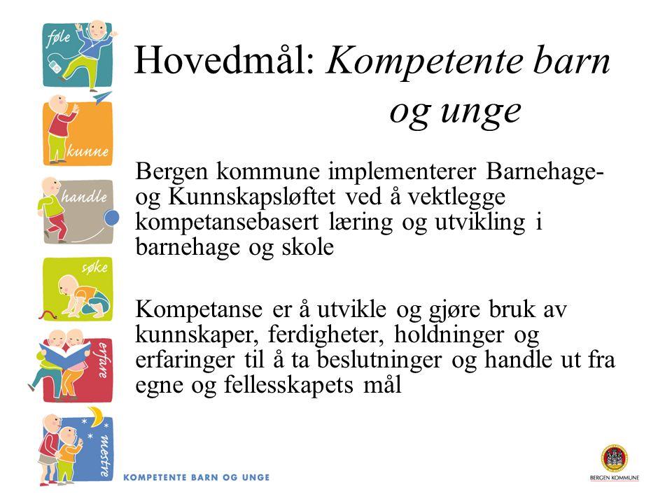 Hovedmål: Kompetente barn og unge Bergen kommune implementerer Barnehage- og Kunnskapsløftet ved å vektlegge kompetansebasert læring og utvikling i barnehage og skole Kompetanse er å utvikle og gjøre bruk av kunnskaper, ferdigheter, holdninger og erfaringer til å ta beslutninger og handle ut fra egne og fellesskapets mål