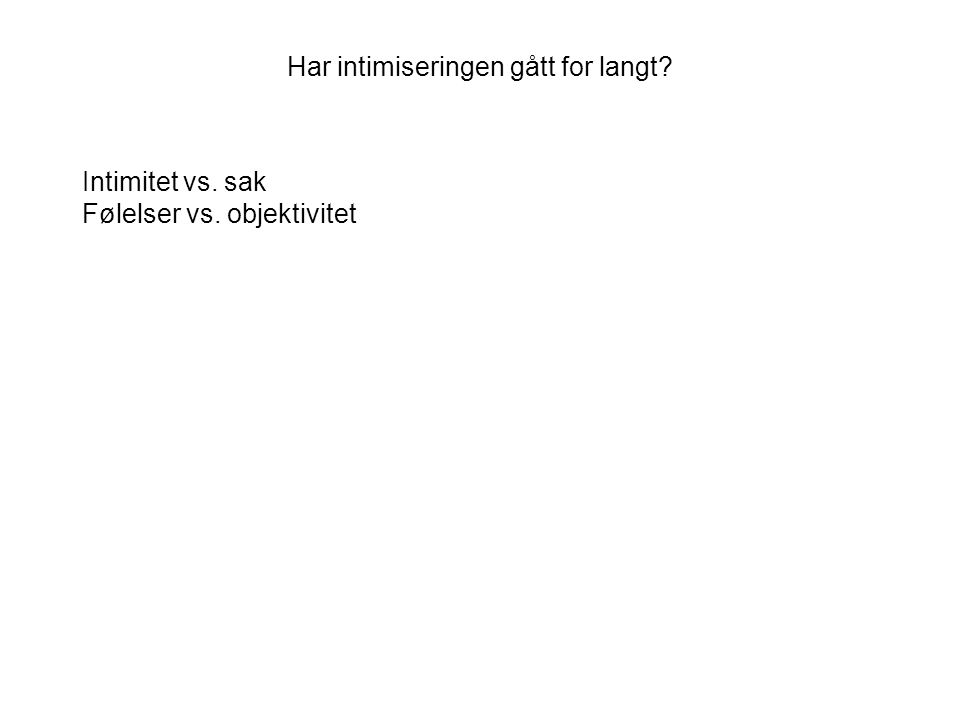 Har intimiseringen gått for langt Intimitet vs. sak Følelser vs. objektivitet