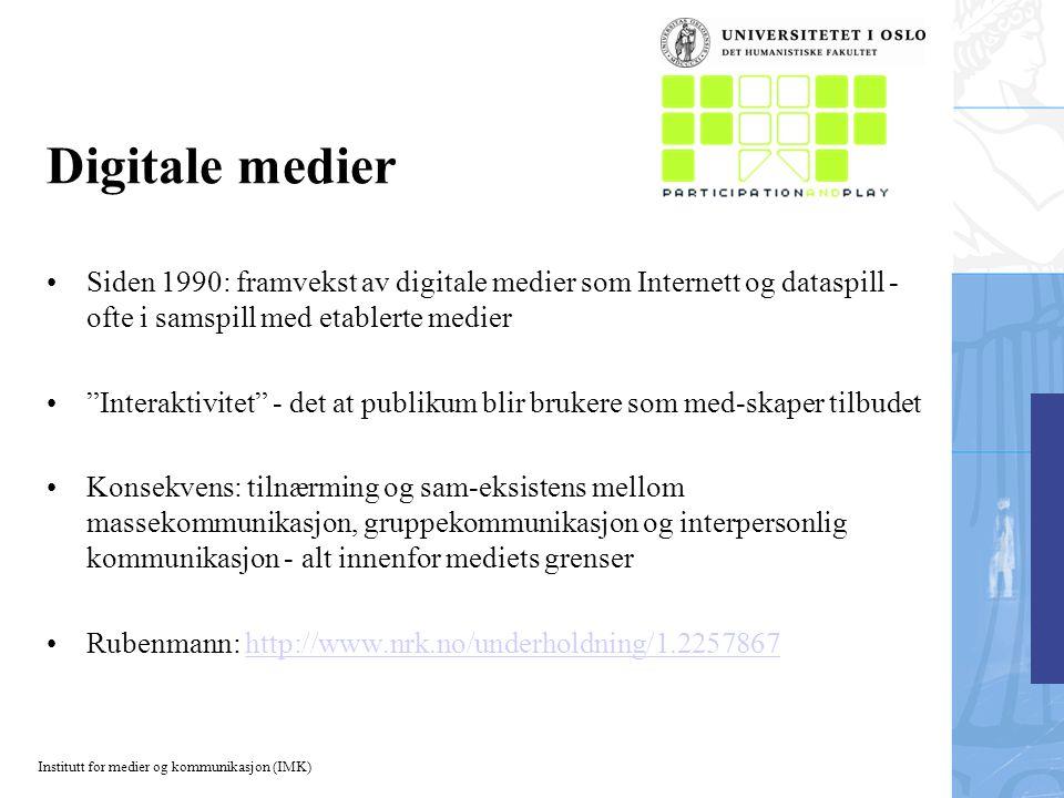 Institutt for medier og kommunikasjon (IMK) Digitale medier Siden 1990: framvekst av digitale medier som Internett og dataspill - ofte i samspill med etablerte medier Interaktivitet - det at publikum blir brukere som med-skaper tilbudet Konsekvens: tilnærming og sam-eksistens mellom massekommunikasjon, gruppekommunikasjon og interpersonlig kommunikasjon - alt innenfor mediets grenser Rubenmann: http://www.nrk.no/underholdning/1.2257867http://www.nrk.no/underholdning/1.2257867
