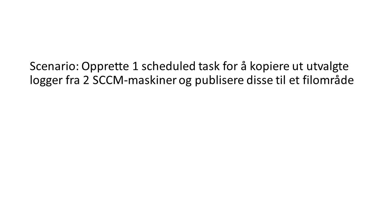 Scenario: Opprette 1 scheduled task for å kopiere ut utvalgte logger fra 2 SCCM-maskiner og publisere disse til et filområde