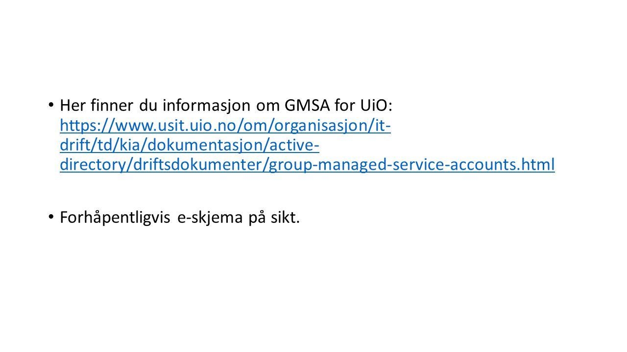 Her finner du informasjon om GMSA for UiO: https://www.usit.uio.no/om/organisasjon/it- drift/td/kia/dokumentasjon/active- directory/driftsdokumenter/group-managed-service-accounts.html https://www.usit.uio.no/om/organisasjon/it- drift/td/kia/dokumentasjon/active- directory/driftsdokumenter/group-managed-service-accounts.html Forhåpentligvis e-skjema på sikt.