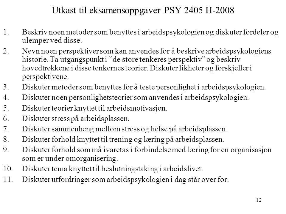 12 Utkast til eksamensoppgaver PSY 2405 H-2008 1.Beskriv noen metoder som benyttes i arbeidspsykologien og diskuter fordeler og ulemper ved disse. 2.N