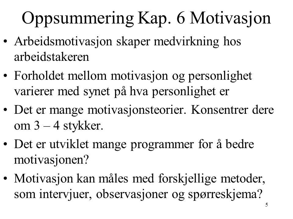 5 Oppsummering Kap. 6 Motivasjon Arbeidsmotivasjon skaper medvirkning hos arbeidstakeren Forholdet mellom motivasjon og personlighet varierer med syne