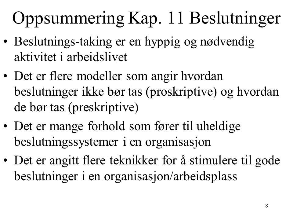 8 Oppsummering Kap. 11 Beslutninger Beslutnings-taking er en hyppig og nødvendig aktivitet i arbeidslivet Det er flere modeller som angir hvordan besl