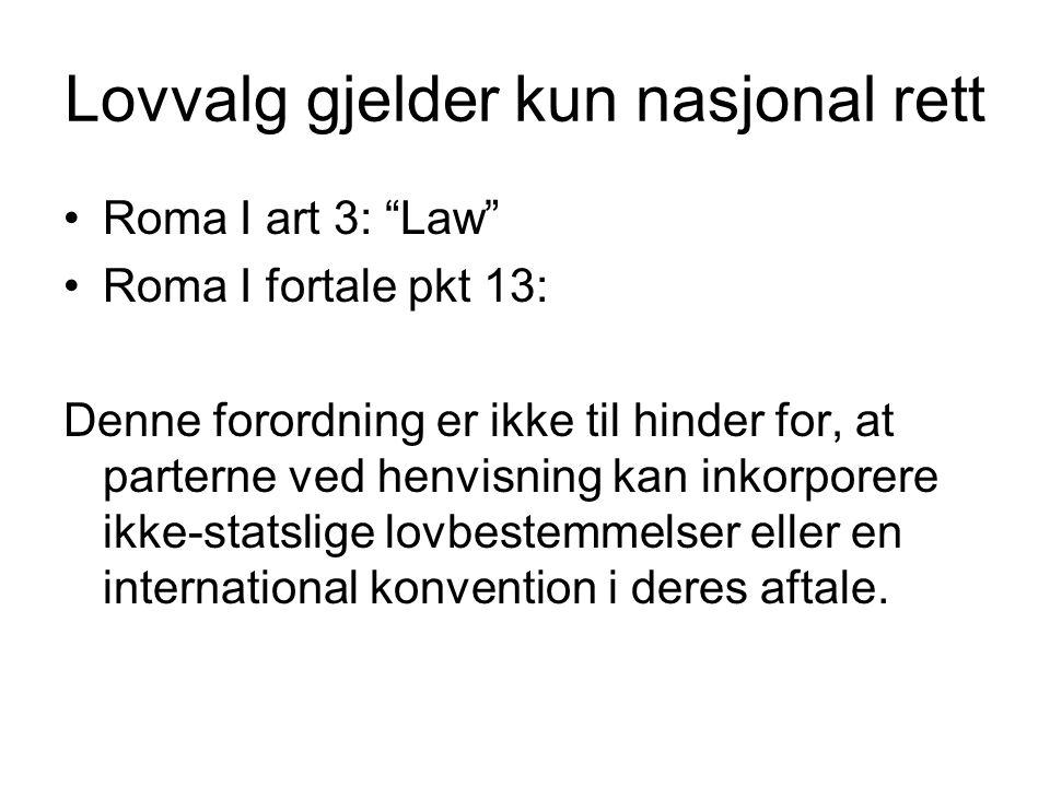 Lovvalg gjelder kun nasjonal rett Roma I art 3: Law Roma I fortale pkt 13: Denne forordning er ikke til hinder for, at parterne ved henvisning kan inkorporere ikke-statslige lovbestemmelser eller en international konvention i deres aftale.