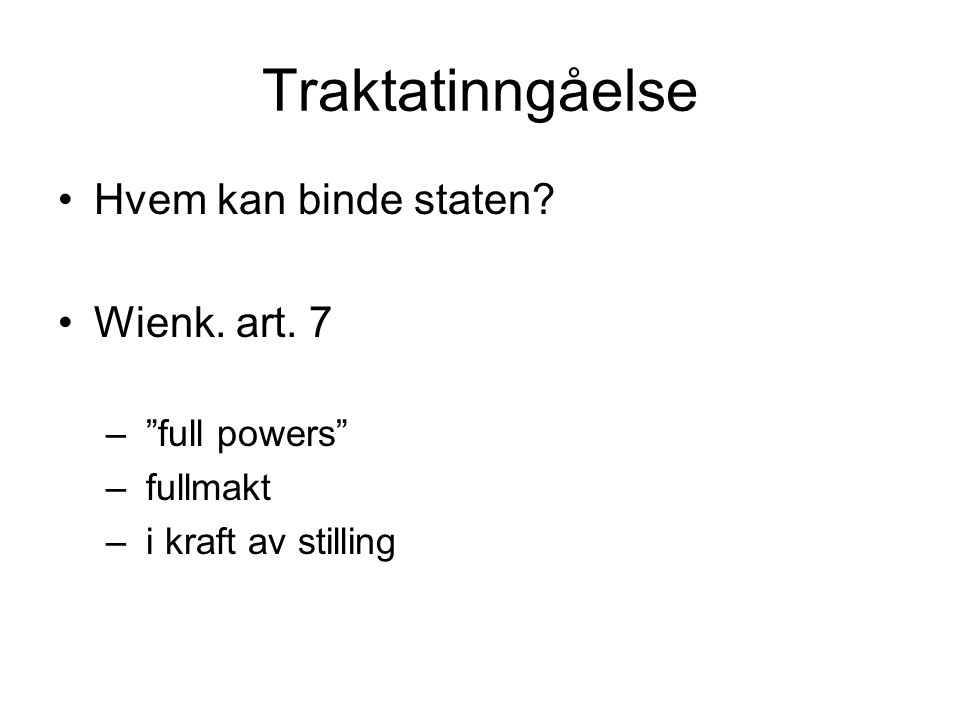 "Traktatinngåelse Hvem kan binde staten? Wienk. art. 7 – ""full powers"" – fullmakt – i kraft av stilling"