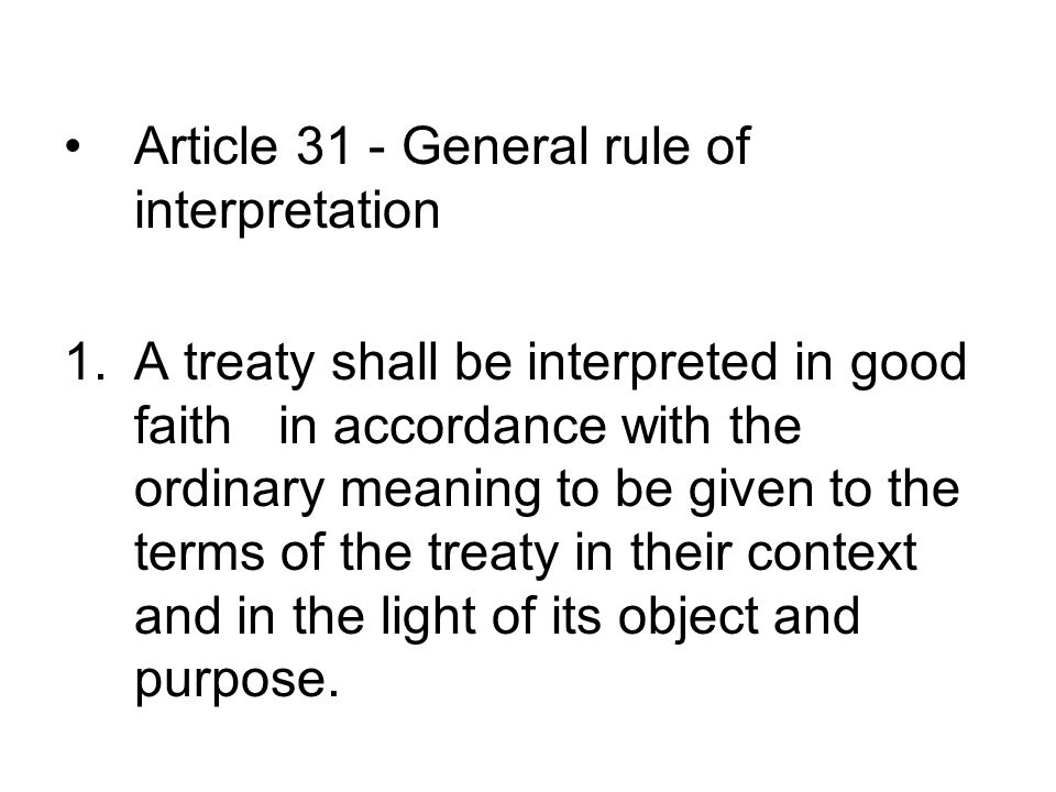 Article 31 - General rule of interpretation 1.A treaty shall be interpreted in good faith in accordance with the ordinary meaning to be given to the terms of the treaty in their context and in the light of its object and purpose.