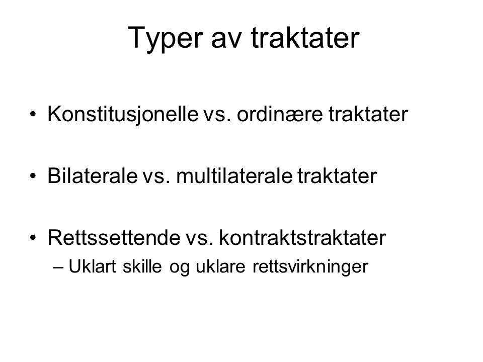 Typer av traktater Konstitusjonelle vs. ordinære traktater Bilaterale vs. multilaterale traktater Rettssettende vs. kontraktstraktater –Uklart skille