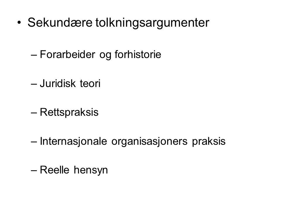 Sekundære tolkningsargumenter –Forarbeider og forhistorie –Juridisk teori –Rettspraksis –Internasjonale organisasjoners praksis –Reelle hensyn