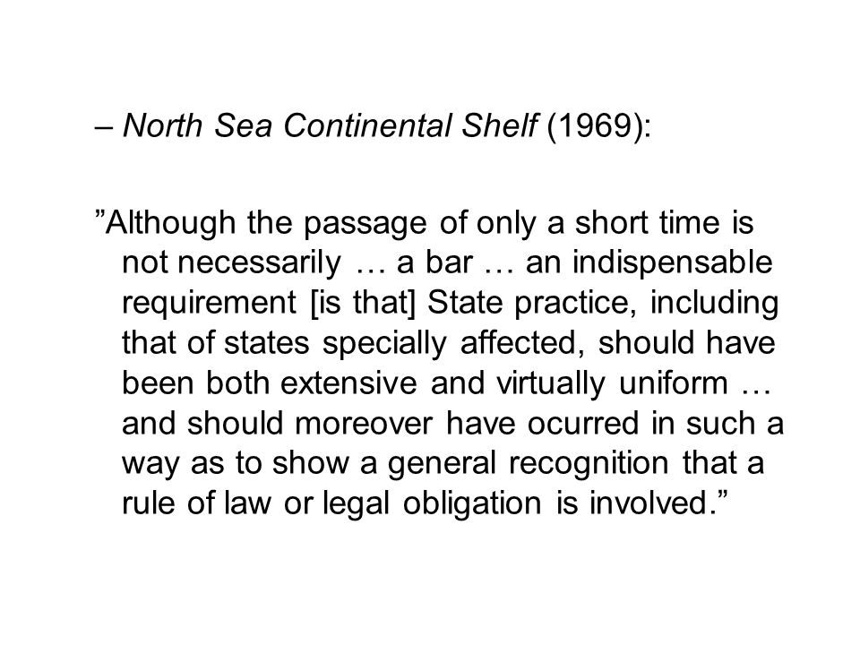 –North Sea Continental Shelf (1969): Although the passage of only a short time is not necessarily … a bar … an indispensable requirement [is that] State practice, including that of states specially affected, should have been both extensive and virtually uniform … and should moreover have ocurred in such a way as to show a general recognition that a rule of law or legal obligation is involved.