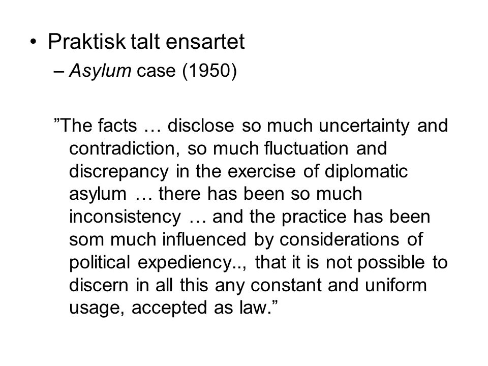 Praktisk talt ensartet –Asylum case (1950) The facts … disclose so much uncertainty and contradiction, so much fluctuation and discrepancy in the exercise of diplomatic asylum … there has been so much inconsistency … and the practice has been som much influenced by considerations of political expediency.., that it is not possible to discern in all this any constant and uniform usage, accepted as law.