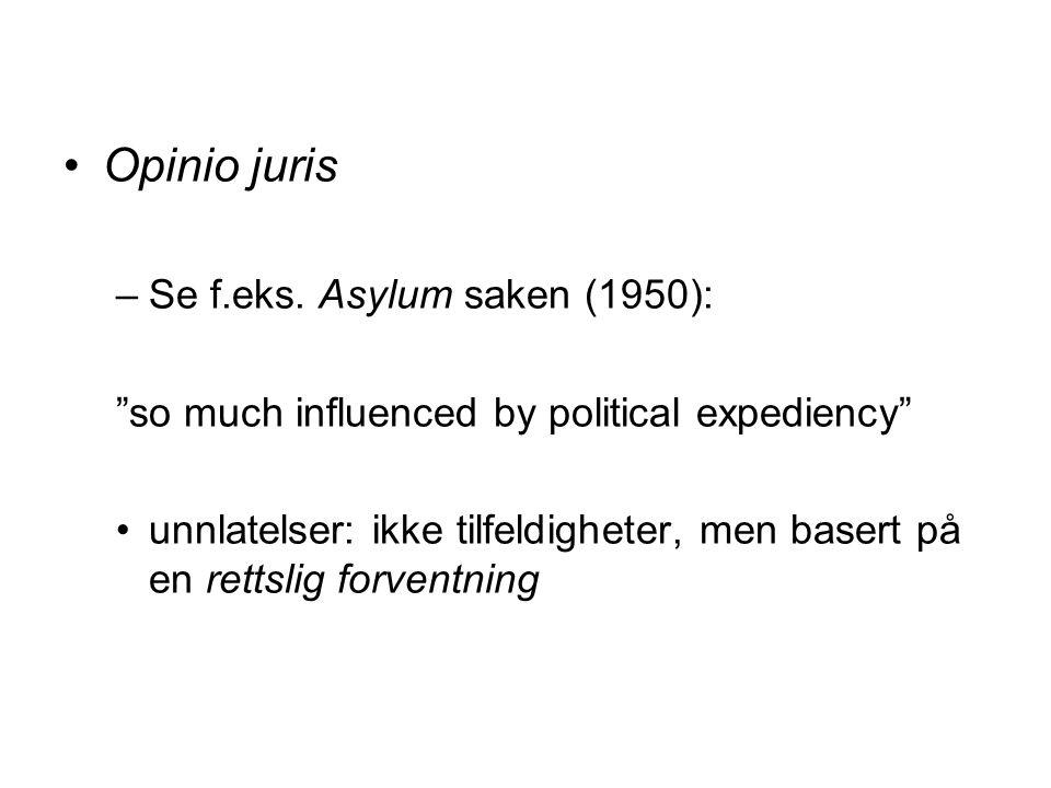 """Opinio juris –Se f.eks. Asylum saken (1950): """"so much influenced by political expediency"""" unnlatelser: ikke tilfeldigheter, men basert på en rettslig"""
