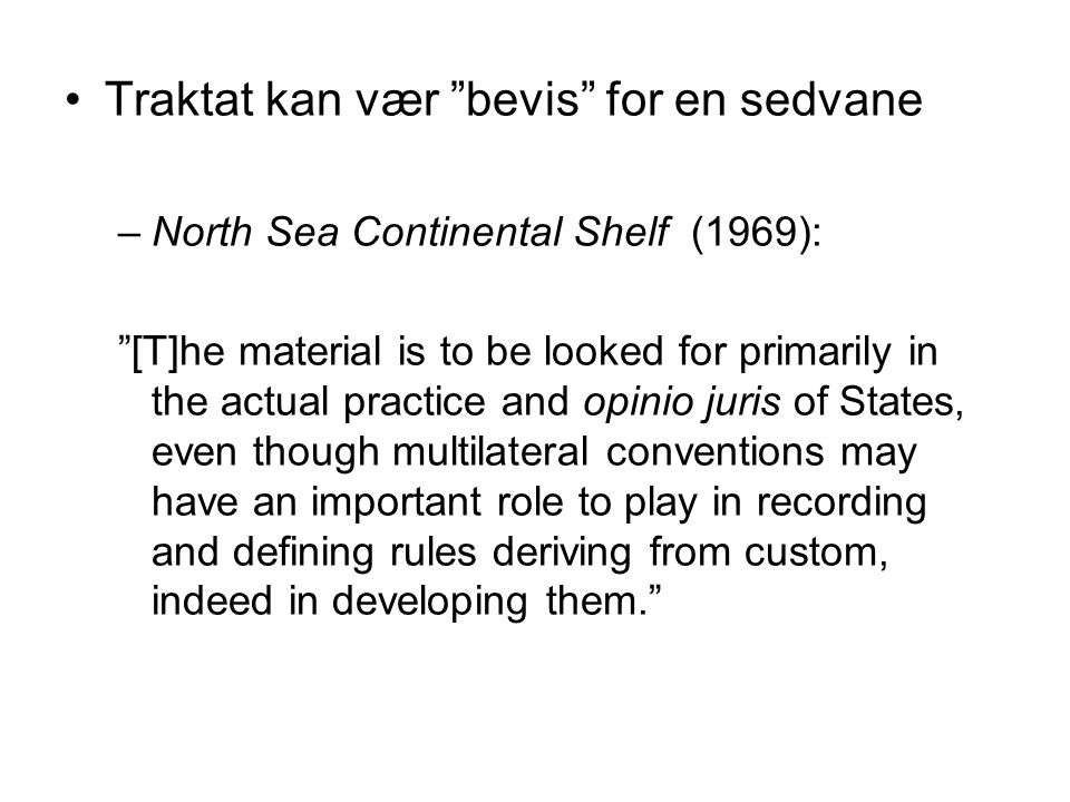 "Traktat kan vær ""bevis"" for en sedvane –North Sea Continental Shelf (1969): ""[T]he material is to be looked for primarily in the actual practice and o"