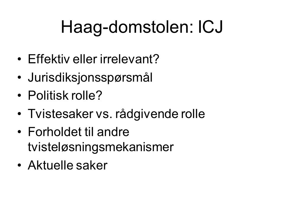 Haag-domstolen: ICJ Effektiv eller irrelevant? Jurisdiksjonsspørsmål Politisk rolle? Tvistesaker vs. rådgivende rolle Forholdet til andre tvisteløsnin